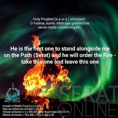 Holy Prophet (s.a.w.a.) informed - O Fatima surely Allah has granted me seven traitsconcerning Ali: 'He is the first one to stand alongside me on the Path (Serat) and he will order the Fire - take this one and leave this one' -Amaali of Shaikh Toosi (r.a.) p 643 -Man laa Yahzorohu al-Faqih v 4 p 374 -Tafseer al-Qummi v 2 p 336-338 under Surah Najm (53):13-14 -Behaar al-Anwaar v 18 p 408 v 27 p 3 v 40 p 36 #HolyProphet #ImamAli #FatemaZehra #Imamat #Caliphate #Shia #alhujjat_network