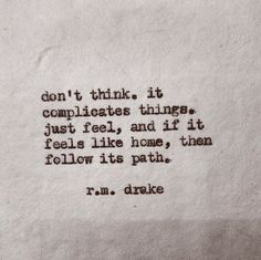 Don't think. R M Drake feel the path like home Charles Bukowski, Pretty Words, Beautiful Words, Beautiful Live, Beautiful Poetry, Great Quotes, Quotes To Live By, Inspiring Quotes, Daily Quotes