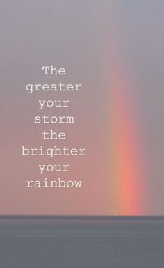 The greatest your storm the brighter your rainbow. thedailyquotes.com