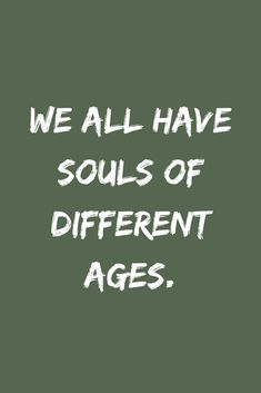 Quotes We all have souls of different ages.