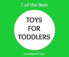 7 of the best toys for toddlers. Covers all major skill areas developed in the toddler years!