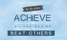 Stay Motivated by the desire to achieve...
