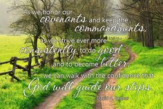 """As we honor our covenants and keep the commandments, as we strive ever more consistently to do good and to become better, we can walk with the confidence that God will guide our steps."" From #ElderBednar's http://pinterest.com/pin/24066179230999303 inspiring #LDSconf http://facebook.com/223271487682878 message http://lds.org/general-conference/2011/04/the-spirit-of-revelation #Covenants #Obedience #Confidence #Revelation #ShareGoodness"