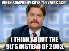 Ugh so true. I said 1992 was 11 yrs ago yesterday!