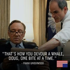 """That's how you devour a whale, Doug. One bite at a time."" -Frank Underwood"