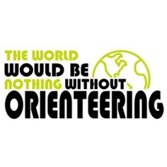 the world would be nothing without orienteering