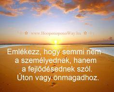Hálát adok a mai napért. Emlékezz, hogy semmi nem a személyednek, hanem a fejlődésednek szól. Képes vagy elfogadni, képes vagy túllépni, képes vagy emelkedni. Így szeretlek, Élet!  ╰⊰⊹✿ Köszönöm ♡ Szeretlek εїз Ho'oponoponoway ✿⊹⊱╮  www.HooponoponoWay.hu