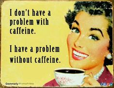 I don't have a problem with caffeine I have a problem without caffeine!
