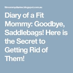 Diary of a Fit Mommy: Goodbye, Saddlebags! Here is the Secret to Getting Rid of Them!