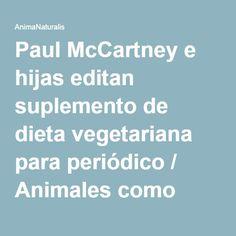 Paul McCartney e hijas editan suplemento de dieta vegetariana para periódico / Animales como Comida / AnimaNaturalis