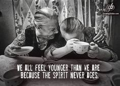 We all feel younger than we are because the spirit never ages.