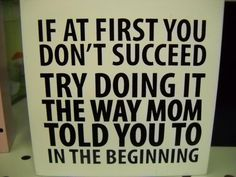 if at first you don't succeed, try doing it the way mom told you