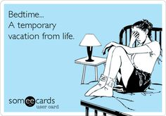 Bedtime... A temporary vacation from life.