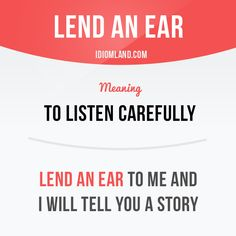 """""""Lend an ear"""" means """"to listen carefully"""".  Example: Lend an ear to me and I will tell you a story."""