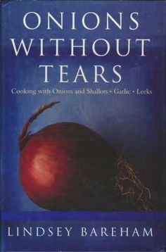 Onions Without Tears: Cooking with Onions, Leeks, Garlic and Chives: LINDSEY BAREHAM