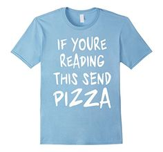 If You're Reading This Send Pizza T-shirt Pizza Lover