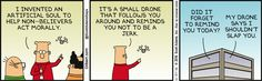 Dilbert: I invented an artificial soul to help non-believers act morally. It's a small drone that follows you around and reminds you not to be a jerk. Wally: Did it forget to remind you today? Dilbert: My drone says I shouldn't slap you.