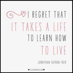 I regret it takes a life to learn how to live.