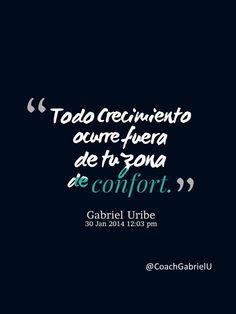 """""""Todo crecimiento ocurre fuera de tu zona de confort."""" Gabriel Uribe"""