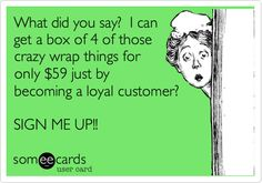 What did you say? I can get a box of 4 of those crazy wrap things for only 59 dollars?  Just by becoming a loyal customer? SIGN ME UP!!