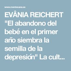 """EVÂNIA REICHERT """"El abandono del bebé en el primer año siembra la semilla de la depresión"""" La cultura de la separación, la desnutrición afectiva, conducen a crisis psicológicas (depresión, hiperactividad, desinterés por los estudios...)"""
