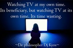 Watching TV at my own time. Its beneficiary, but watching TV at its own time . Its time wasting. ~ De philosopher DJ Kyos ~