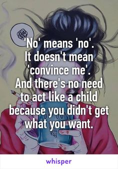 'No' means 'no'. It doesn't mean 'convince me'. And there's no need to act like a child because you didn't get what you want.