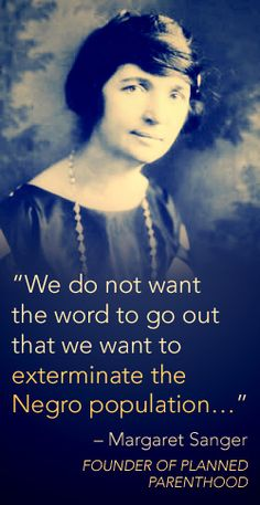 """Margaret Sanger, the founder of Planned Parenthood, was a eugenicist. The lighter-skinned races, according to her, were superior to the darker-skinned races, and it was abortion that would """"assist the [white] race toward the elimination of the unfit."""" She published articles such as, """"Birth Control: The True Eugenics"""" (Aug 1928) and said such things as, """"Give dysgenic groups in our population their choice of segregation or sterilization."""" Share the ugly truth about #PlannedParenthood. Defend Life"""
