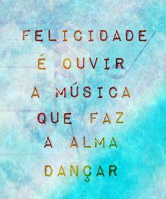 Felicidade é ouvir a música que faz a alma dançar.