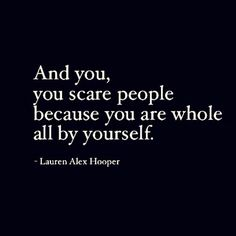 Soulmate Quotes : QUOTATION – Image : As the quote says – Description And you, you scare people because you are whole, All by yourself – Lauren Alex… - Life Quotes Love, Great Quotes, Quotes To Live By, Me Quotes, Motivational Quotes, Inspirational Quotes, Cheesy Quotes, Sassy Quotes, The Words