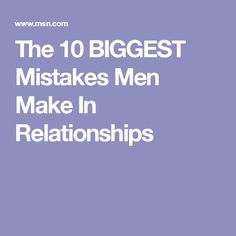 The 10 BIGGEST Mistakes Men Make In Relationships