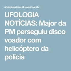 UFOLOGIA NOTÍCIAS: Major da PM perseguiu disco voador com helicóptero da polícia