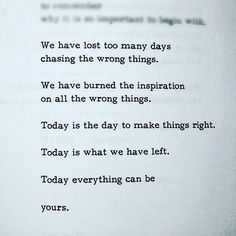 We have lost too many days chasing the wrong things. We have burned the inspiration on all the wrong things. Today is the day to make things right. Today is what we have left. Today everything can be yours.