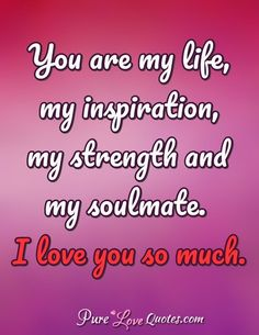 Love Quotes from PureLoveQuotes com is part of Love quotes for him - You are my life, my inspiration, my strength and my soulmate I love you so much Love My Wife Quotes, Soulmate Love Quotes, Cute Love Quotes, Romantic Love Quotes, Quotes For Him, Love You Wife, I Love You Pictures, Love Quotes With Images, Love Yourself Quotes