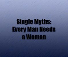 Single Myths: Every Man Needs a Woman, Men, let's be real.  On TV weare portrayed as slobs, unable to control our emotions, irrational, and most of all, hopeless without a woman. The �...