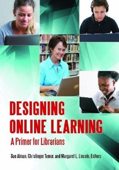 Designing online learning : a primer for librarians / Sue Alman, Christinger Tomer, and Margaret L. Lincoln, editors. Libraries Unlimited, 2012