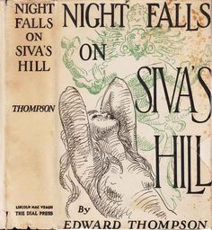 "Night Falls on Siva's Hill. Edward Thompson. New York: Dial Press, Lincoln Mac Veagh, 1929. First edition. Original dust jacket; art by Gerome Brush. ""It concentrates on one of the key issues important to Briton's in India at that time - social standing and acceptability in 'proper' society. The father figure himself had been forced to give up his own promising military career when he married what was regarded as an unsuitable woman."" – British Library"