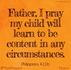Father, I pray my child will learn to be content in any circumstance. Philippians 4:11b #MomPrayers