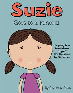 Suzie goes to a funeral by @Charlotte Carnevale Olson   A book to help any child help understand the process of a funeral and to show that they will live on in our memories forever.
