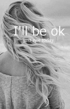 Ich bin OK, nur nicht heute. ---- I'll be OK just not today .