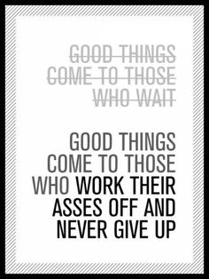 Good things come to those who work their asses off  never give up :)