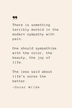 There is something terribly morbid in the modern sympathy with pain. One should sympathize with the color, the beauty, the joy of life. The less said about life's sores the better. —Oscar Wilde