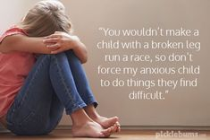 """""""You wouldn't make a child with a broken leg run a race, so don't ask me to force my anxious child to do things they find difficult."""""""
