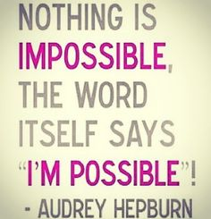 IMPOSSIBLE is NOT in my dictionary!!