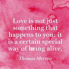 """""""Love is not just something that happens to you: it is a certain special way of being alive."""" — Thomas Merton"""