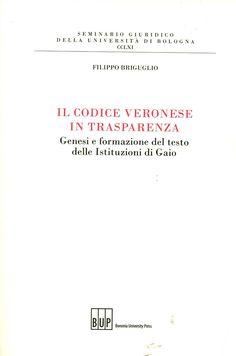Il codice veronese in trasparenza : genesi e formazione del testo delle Istituzioni di Gaio / Filippo Briguglio. - Bologna : Bononia University Press, cop. 2012