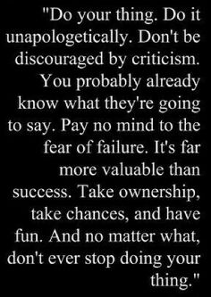 """""""Do your thing. Do it unapologetically. Don't be discouraged by criticism. You probably already know what they're going to say. Pay no mind to the fear of failure. It's far more valuable than success. Take ownership, take chances, and have fun. And no matter what, don't ever stop doing your thing!"""""""