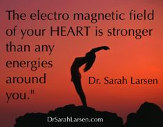 """""""The electro magnetic field around your HEART is stronger than any energies around you."""" Dr. Sarah Larsen"""