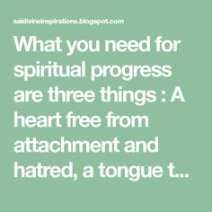 What you need for spiritual progress are three things : A heart free from attachment and hatred, a tongue that is not tainted by .