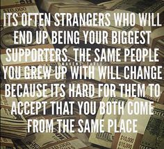 So true. It's hard to fathom sometimes how strangers will believe in you more than family and friends. When the people you want to help the most are those closest to you.